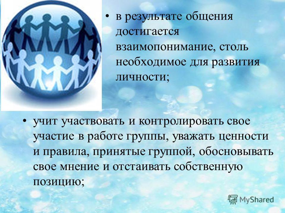 в результате общения достигается взаимопонимание, столь необходимое для развития личности; учит участвовать и контролировать свое участие в работе группы, уважать ценности и правила, принятые группой, обосновывать свое мнение и отстаивать собственную
