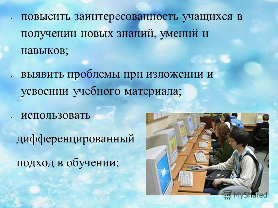 повысить заинтересованность учащихся в получении новых знаний, умений и навыков; выявить проблемы при изложении и усвоении учебного материала; использовать дифференцированный подход в обучении;