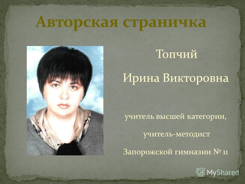 Топчий Ирина Викторовна учитель высшей категории, учитель-методист Запорожской гимназии 11