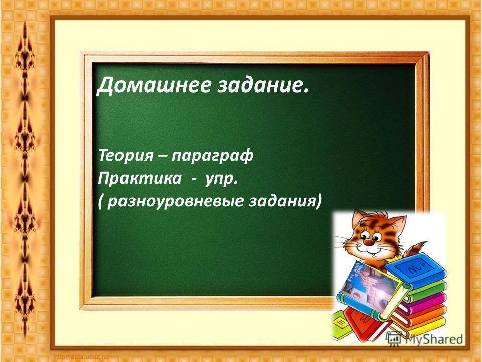 Домашнее задание. Теория – параграф Практика - упр. ( разноуровневые задания)