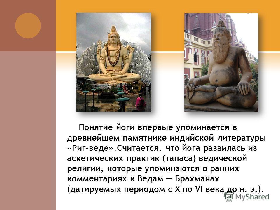 И СТОРИЯ ЙОГИ История йоги уходит своими корнями в древние времена. На нескольких печатях, найденных в долине реки Инд и относящихся к периоду Индской цивилизации (3300-1700 года до н. э.) изображены фигуры в медитативных или йогических позах.