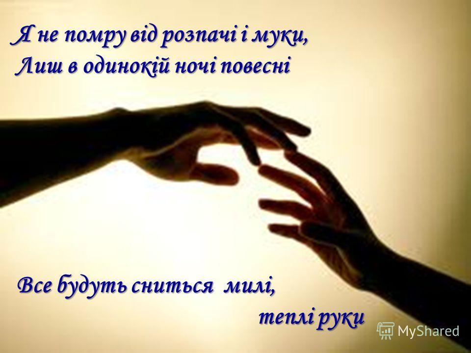Я не помру від розпачі і муки, Лиш в одинокій ночі повесні Все будуть сниться милі, теплі руки теплі руки