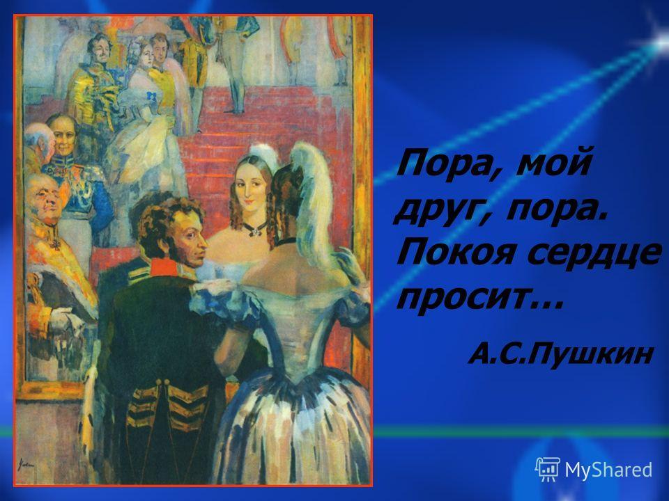 Пора, мой друг, пора. Покоя сердце просит… А.С.Пушкин