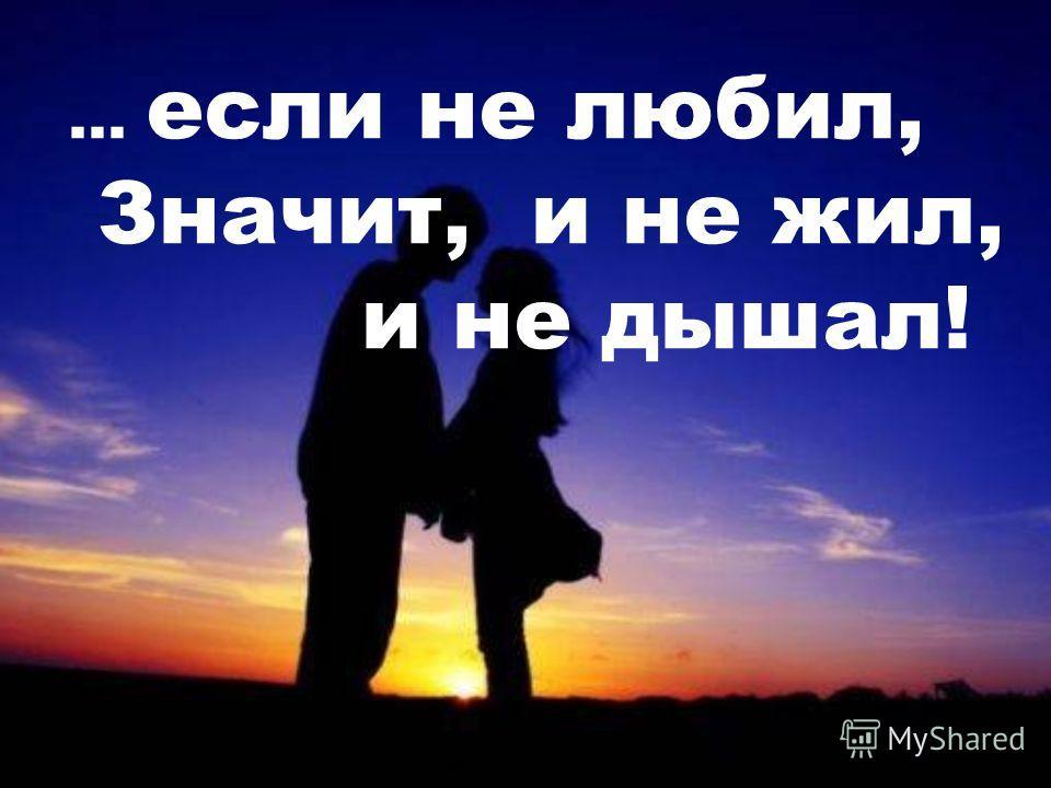 ... если не любил, Значит, и не жил, и не дышал!