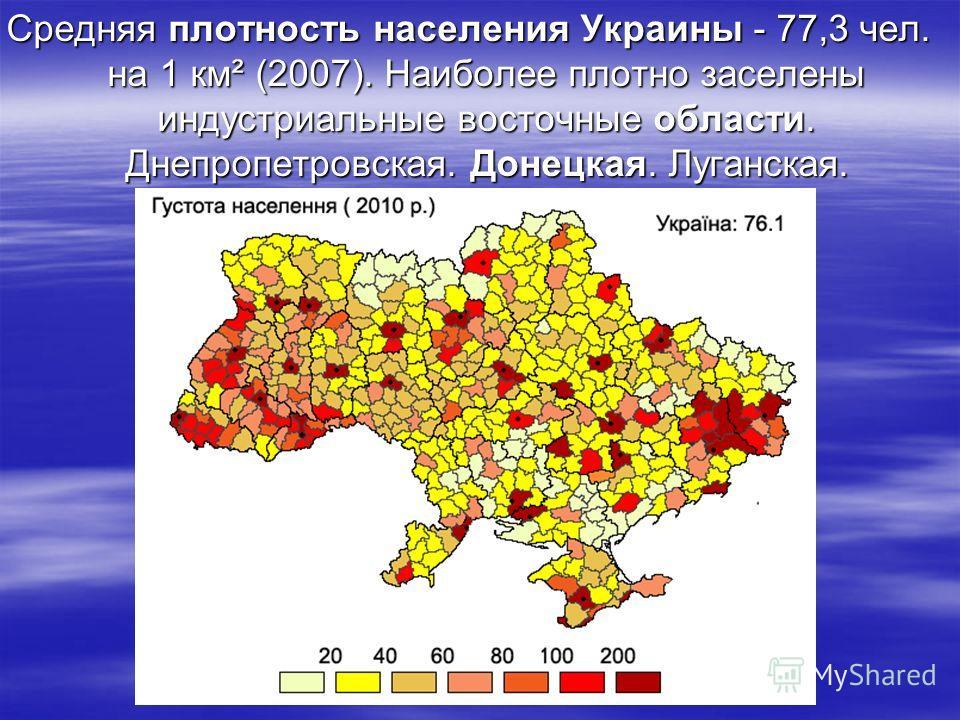 Средняя плотность населения Украины - 77,3 чел. на 1 км² (2007). Наиболее плотно заселены индустриальные восточные области. Днепропетровская. Донецкая. Луганская. Харьковская.