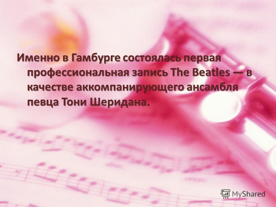Именно в Гамбурге состоялась первая профессиональная запись The Beatles в качестве аккомпанирующего ансамбля певца Тони Шеридана.