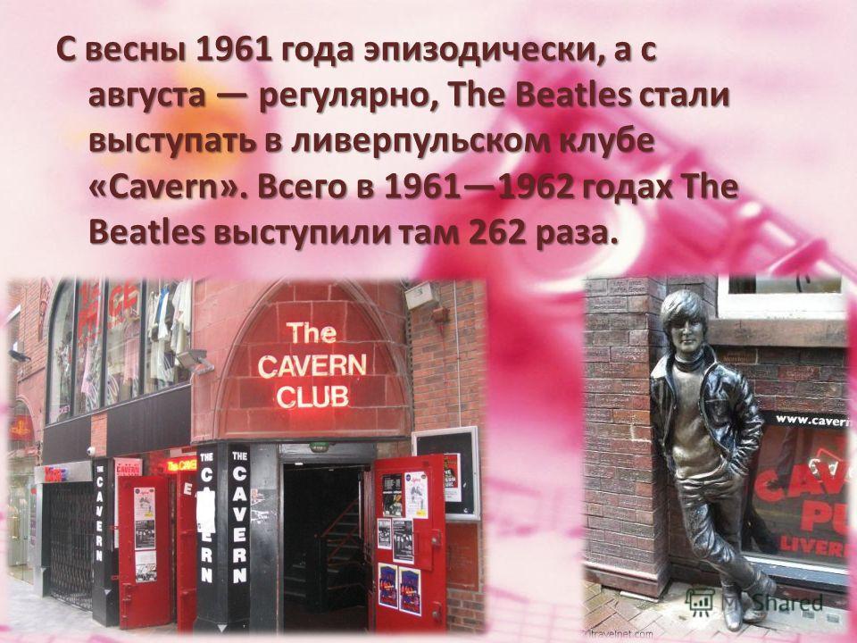 С весны 1961 года эпизодически, а с августа регулярно, The Beatles стали выступать в ливерпульском клубе «Cavern». Всего в 19611962 годах The Beatles выступили там 262 раза.