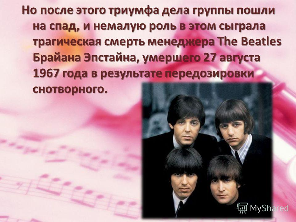 Но после этого триумфа дела группы пошли на спад, и немалую роль в этом сыграла трагическая смерть менеджера The Beatles Брайана Эпстайна, умершего 27 августа 1967 года в результате передозировки снотворного.
