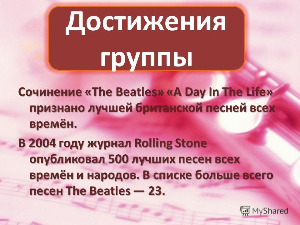 Сочинение «The Beatles» «A Day In The Life» признано лучшей британской песней всех времён. В 2004 году журнал Rolling Stone опубликовал 500 лучших песен всех времён и народов. В списке больше всего песен The Beatles 23. Достижения группы