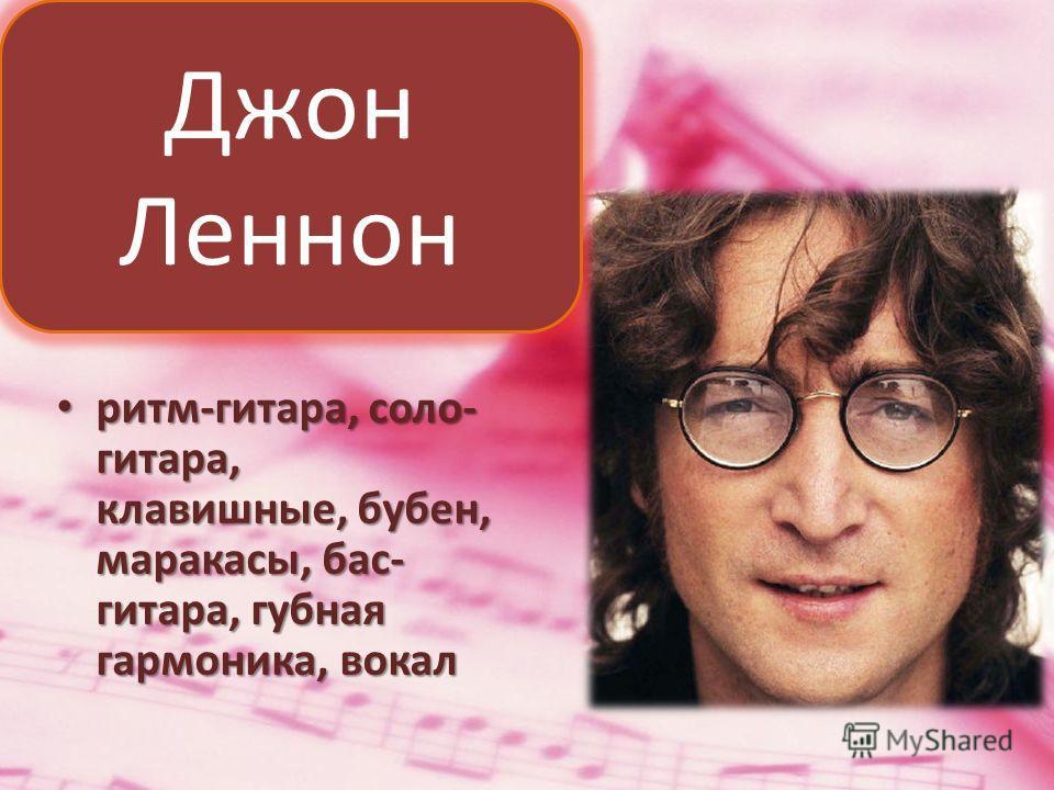 ритм-гитара, соло- гитара, клавишные, бубен, маракасы, бас- гитара, губная гармоника, вокал ритм-гитара, соло- гитара, клавишные, бубен, маракасы, бас- гитара, губная гармоника, вокал Джон Леннон