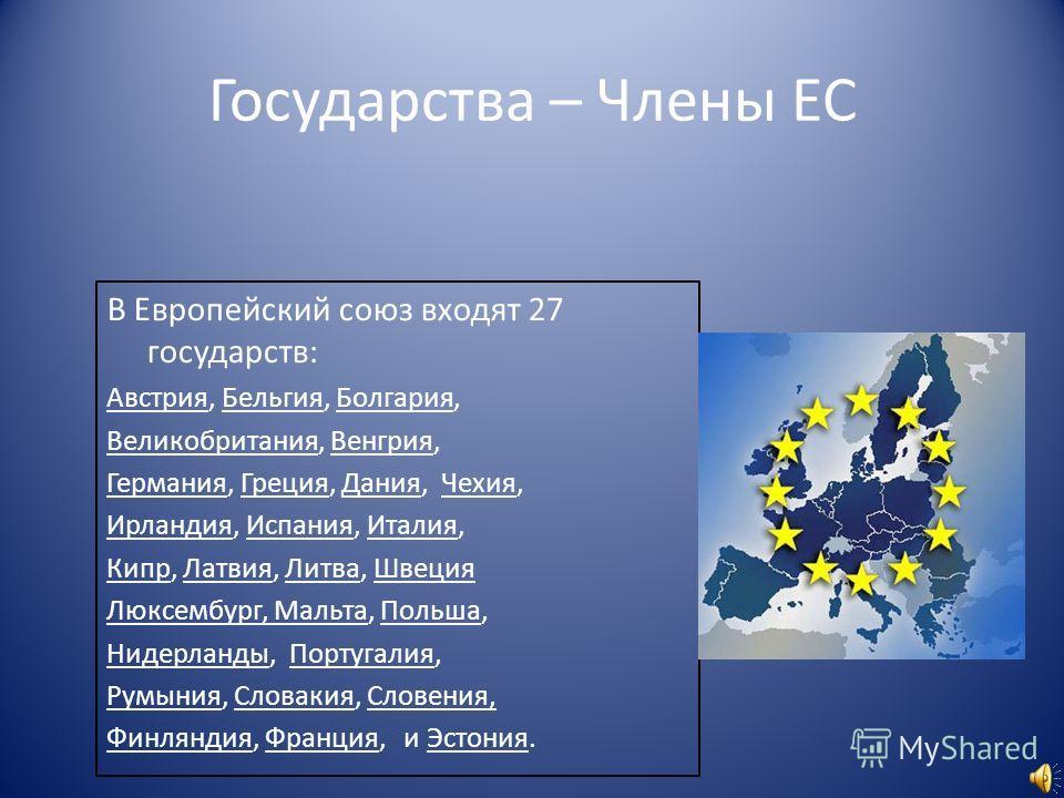 Государства – Члены ЕС В Европейский союз входят 27 государств: Австрия, Бельгия, Болгария, Великобритания, Венгрия, Германия, Греция, Дания, Чехия, Ирландия, Испания, Италия, Кипр, Латвия, Литва, Швеция Люксембург, Мальта, Польша, Нидерланды, Португ
