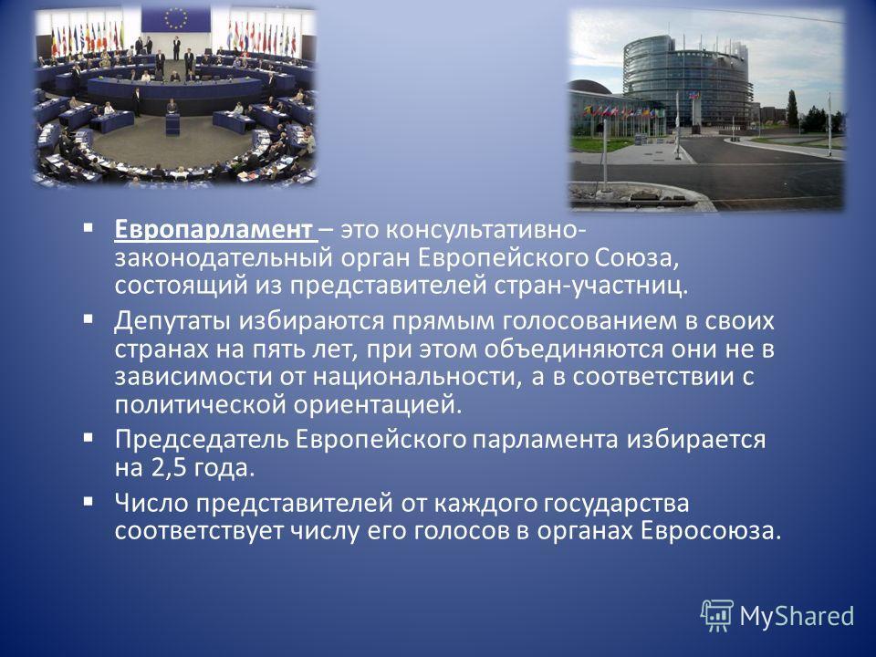 Европарламент – это консультативно- законодательный орган Европейского Союза, состоящий из представителей стран-участниц. Депутаты избираются прямым голосованием в своих странах на пять лет, при этом объединяются они не в зависимости от национальност