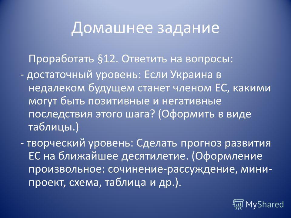 Домашнее задание Проработать §12. Ответить на вопросы: - достаточный уровень: Если Украина в недалеком будущем станет членом ЕС, какими могут быть позитивные и негативные последствия этого шага? (Оформить в виде таблицы.) - творческий уровень: Сделат