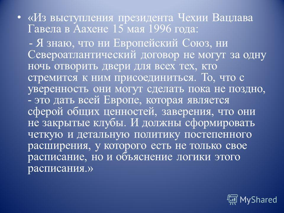 «Из выступления президента Чехии Вацлава Гавела в Аахене 15 мая 1996 года: - Я знаю, что ни Европейский Союз, ни Североатлантический договор не могут за одну ночь отворить двери для всех тех, кто стремится к ним присоединиться. То, что с уверенность