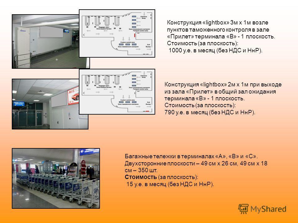 Конструкция «lightbox» 3м х 1м возле пунктов таможенного контроля в зале «Прилет» терминала «В» - 1 плоскость. Стоимость (за плоскость): 1000 у.е. в месяц (без НДС и НнР). Конструкция «lightbox» 2м х 1м при выходе из зала «Прилет» в общий зал ожидани