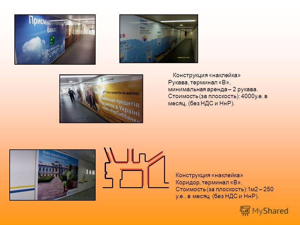 Конструкция «наклейка» Рукава, терминал «В», минимальная аренда – 2 рукава. Стоимость (за плоскость): 4000у.е. в месяц, (без НДС и НнР). Конструкция «наклейка» Коридор, терминал «В», Стоимость (за плоскость):1м2 – 250 у.е., в месяц (без НДС и НнР).