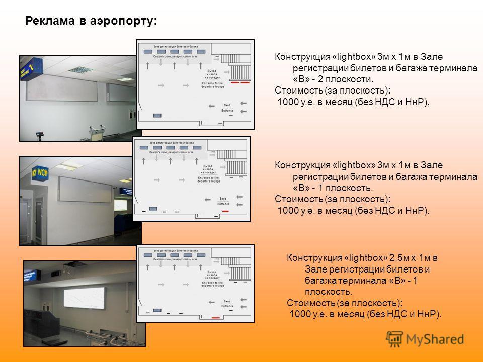 Реклама в аэропорту: Конструкция «lightbox» 3м х 1м в Зале регистрации билетов и багажа терминала «В» - 2 плоскости. Стоимость (за плоскость): 1000 у.е. в месяц (без НДС и НнР). Конструкция «lightbox» 3м х 1м в Зале регистрации билетов и багажа терми