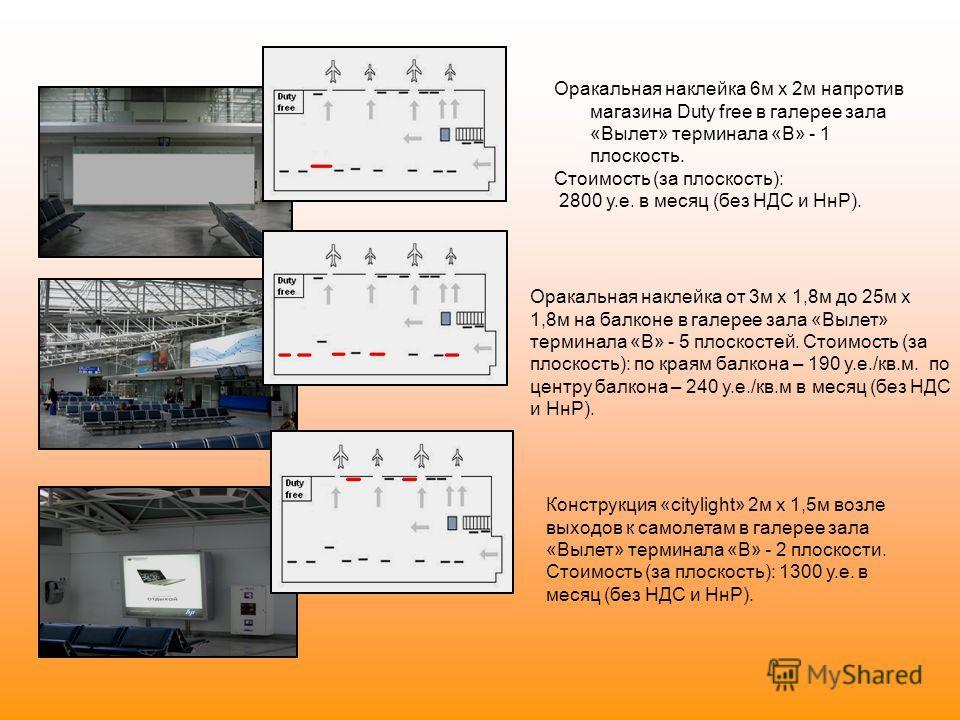 Оракальная наклейка 6м х 2м напротив магазина Duty free в галерее зала «Вылет» терминала «В» - 1 плоскость. Стоимость (за плоскость): 2800 у.е. в месяц (без НДС и НнР). Оракальная наклейка от 3м х 1,8м до 25м х 1,8м на балконе в галерее зала «Вылет»