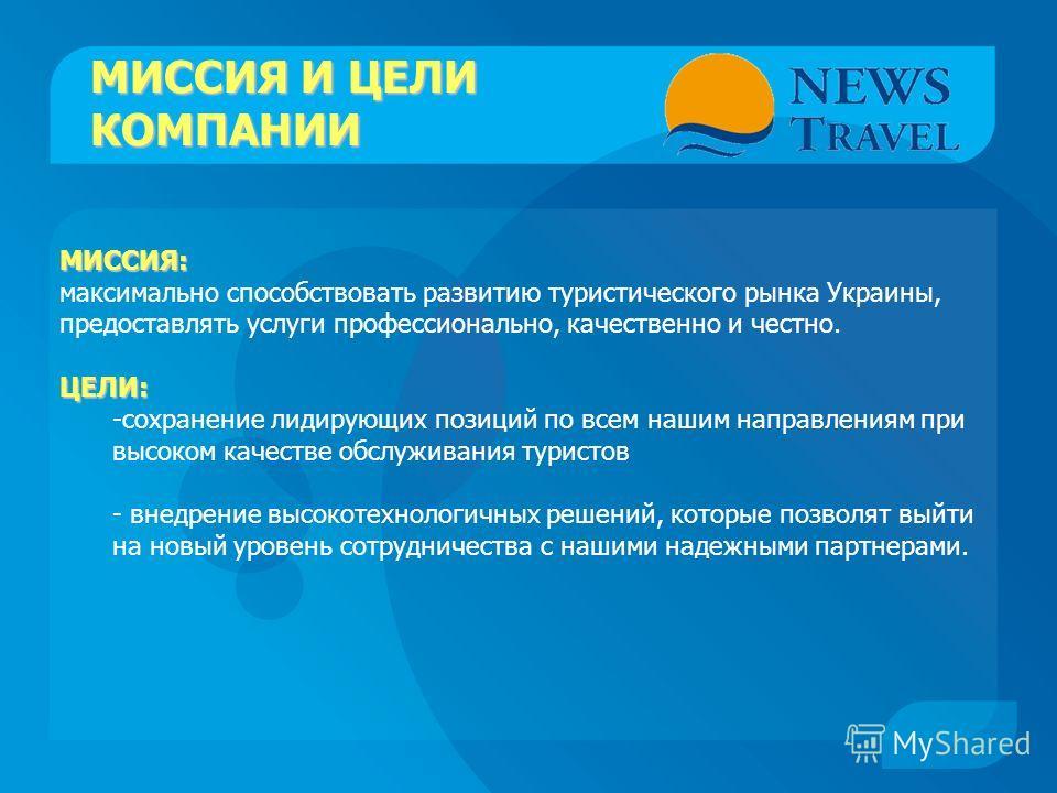 МИССИЯ И ЦЕЛИ КОМПАНИИ МИССИЯ: максимально способствовать развитию туристического рынка Украины, предоставлять услуги профессионально, качественно и честно.ЦЕЛИ: -сохранение лидирующих позиций по всем нашим направлениям при высоком качестве обслужива