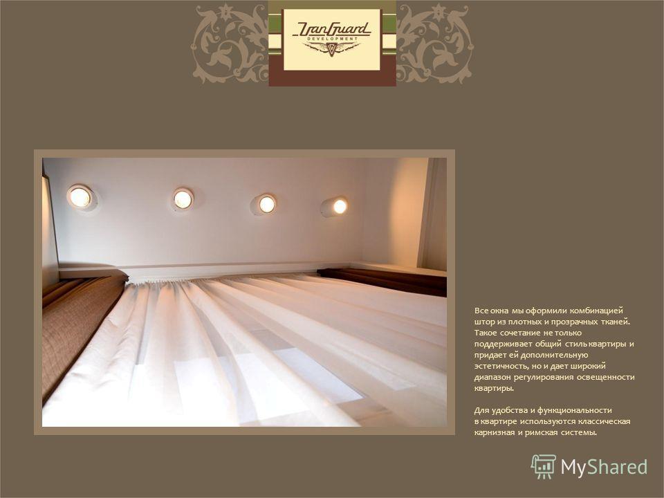 Все окна мы оформили комбинацией штор из плотных и прозрачных тканей. Такое сочетание не только поддерживает общий стиль квартиры и придает ей дополнительную эстетичность, но и дает широкий диапазон регулирования освещенности квартиры. Для удобства и