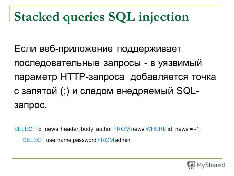 Stacked queries SQL injection Если веб-приложение поддерживает последовательные запросы - в уязвимый параметр HTTP-запроса добавляется точка с запятой (;) и следом внедряемый SQL- запрос. SELECT id_news, header, body, author FROM news WHERE id_news =