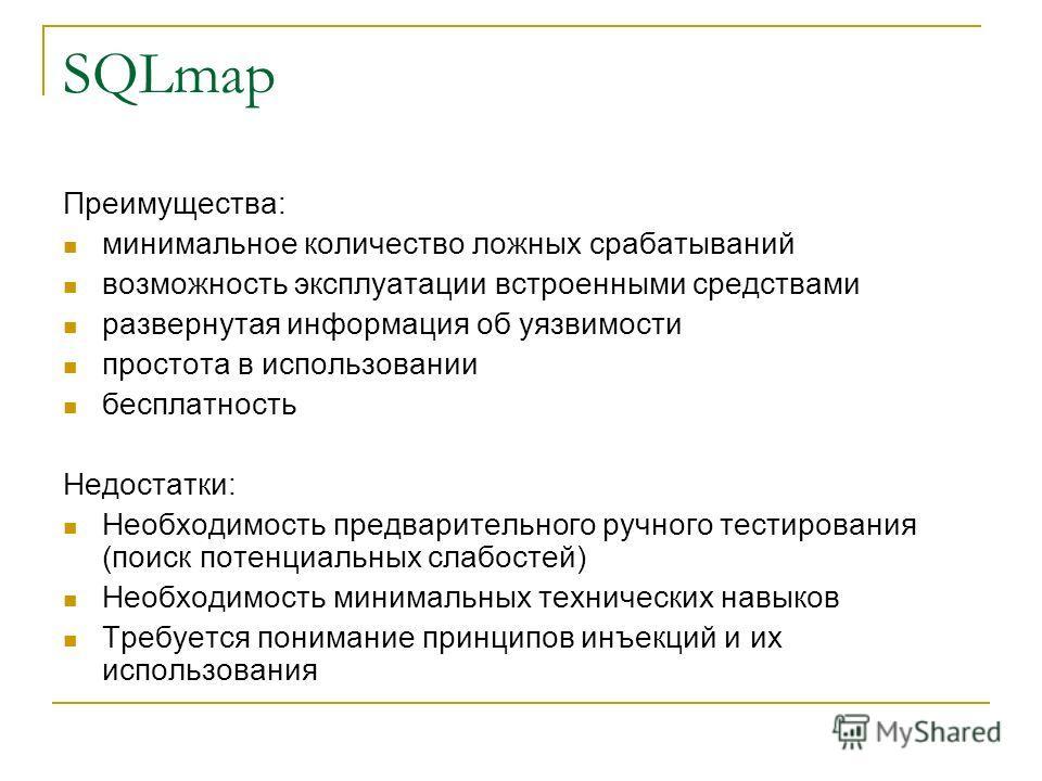 SQLmap Преимущества: минимальное количество ложных срабатываний возможность эксплуатации встроенными средствами развернутая информация об уязвимости простота в использовании бесплатность Недостатки: Необходимость предварительного ручного тестирования