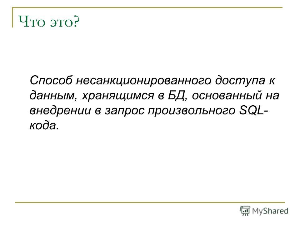 Что это? Способ несанкционированного доступа к данным, хранящимся в БД, основанный на внедрении в запрос произвольного SQL- кода.