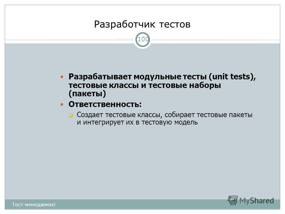Разработчик тестов 100 Разрабатывает модульные тесты (unit tests), тестовые классы и тестовые наборы (пакеты) Ответственность: Создает тестовые классы, собирает тестовые пакеты и интегрирует их в тестовую модель Тест-менеджмент