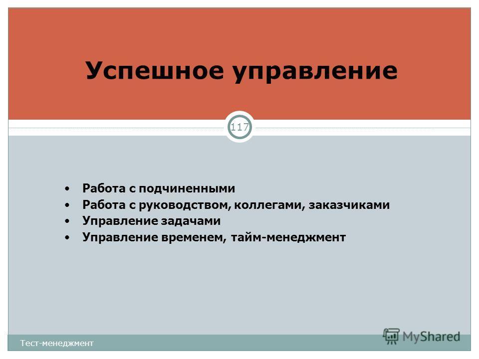 Успешное управление Тест-менеджмент 117 Работа с подчиненными Работа с руководством, коллегами, заказчиками Управление задачами Управление временем, тайм-менеджмент