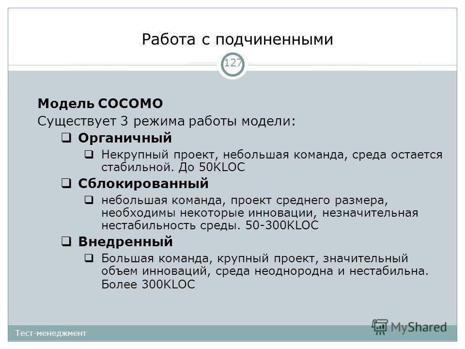 Работа с подчиненными 127 Тест-менеджмент Модель COCOMO Существует 3 режима работы модели: Органичный Некрупный проект, небольшая команда, среда остается стабильной. До 50KLOC Сблокированный небольшая команда, проект среднего размера, необходимы неко