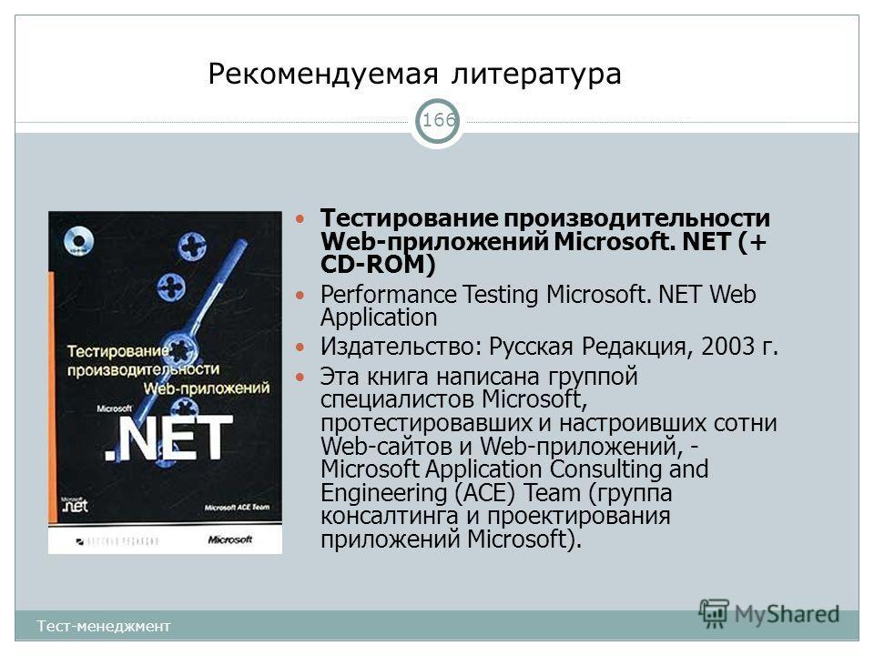 Рекомендуемая литература 166 Тестирование производительности Web-приложений Microsoft. NET (+ CD-ROM) Performance Testing Microsoft. NET Web Application Издательство: Русская Редакция, 2003 г. Эта книга написана группой специалистов Microsoft, протес