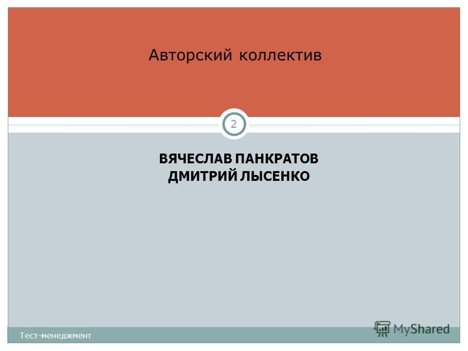 ВЯЧЕСЛАВ ПАНКРАТОВ ДМИТРИЙ ЛЫСЕНКО Авторский коллектив Тест-менеджмент 2