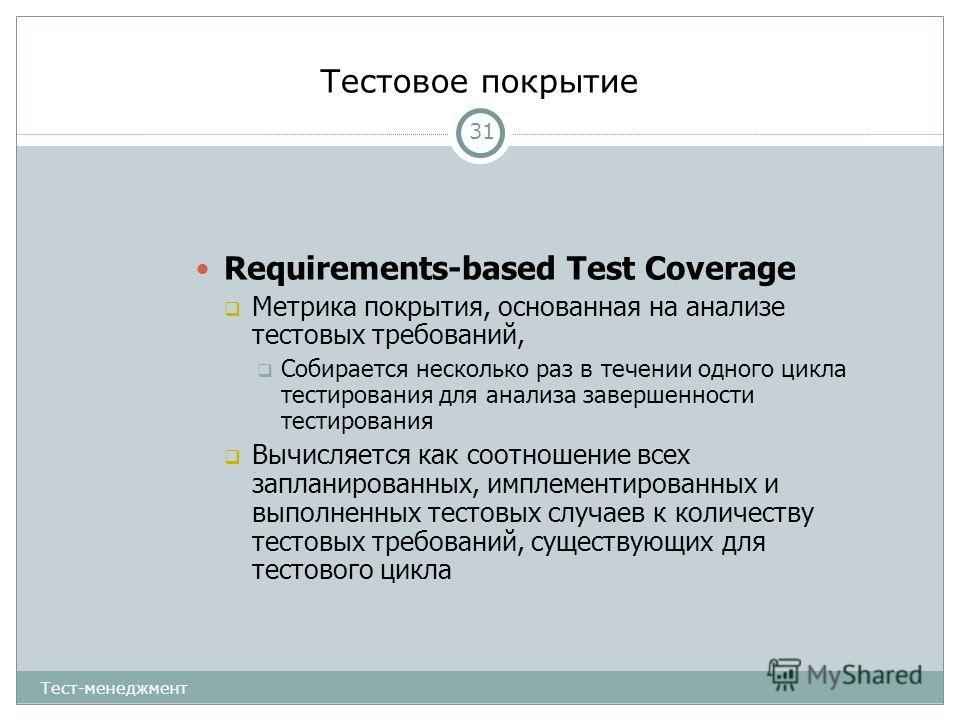 Тестовое покрытие 31 Requirements-based Test Coverage Метрика покрытия, основанная на анализе тестовых требований, Собирается несколько раз в течении одного цикла тестирования для анализа завершенности тестирования Вычисляется как соотношение всех за