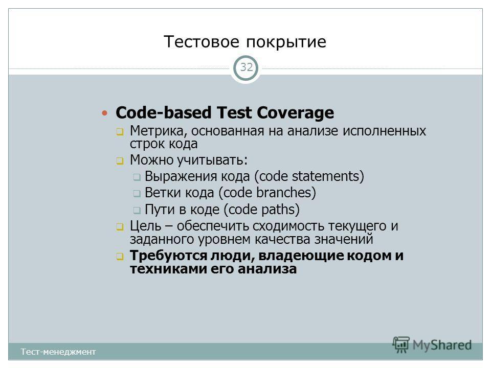 Тестовое покрытие 32 Code-based Test Coverage Метрика, основанная на анализе исполненных строк кода Можно учитывать: Выражения кода (code statements) Ветки кода (code branches) Пути в коде (code paths) Цель – обеспечить сходимость текущего и заданног