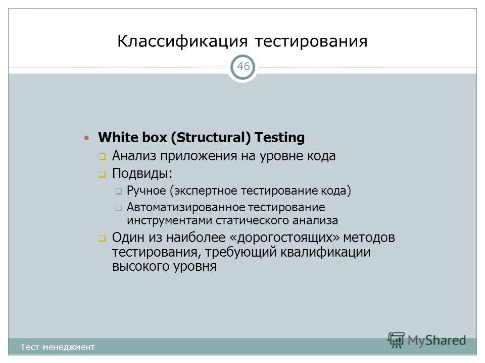 Классификация тестирования 46 White box (Structural) Testing Анализ приложения на уровне кода Подвиды: Ручное (экспертное тестирование кода) Автоматизированное тестирование инструментами статического анализа Один из наиболее «дорогостоящих» методов т