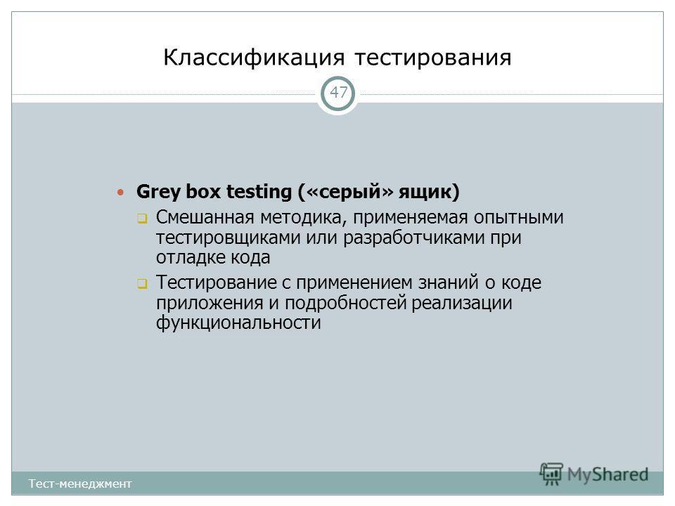 Классификация тестирования 47 Grey box testing («серый» ящик) Смешанная методика, применяемая опытными тестировщиками или разработчиками при отладке кода Тестирование с применением знаний о коде приложения и подробностей реализации функциональности Т
