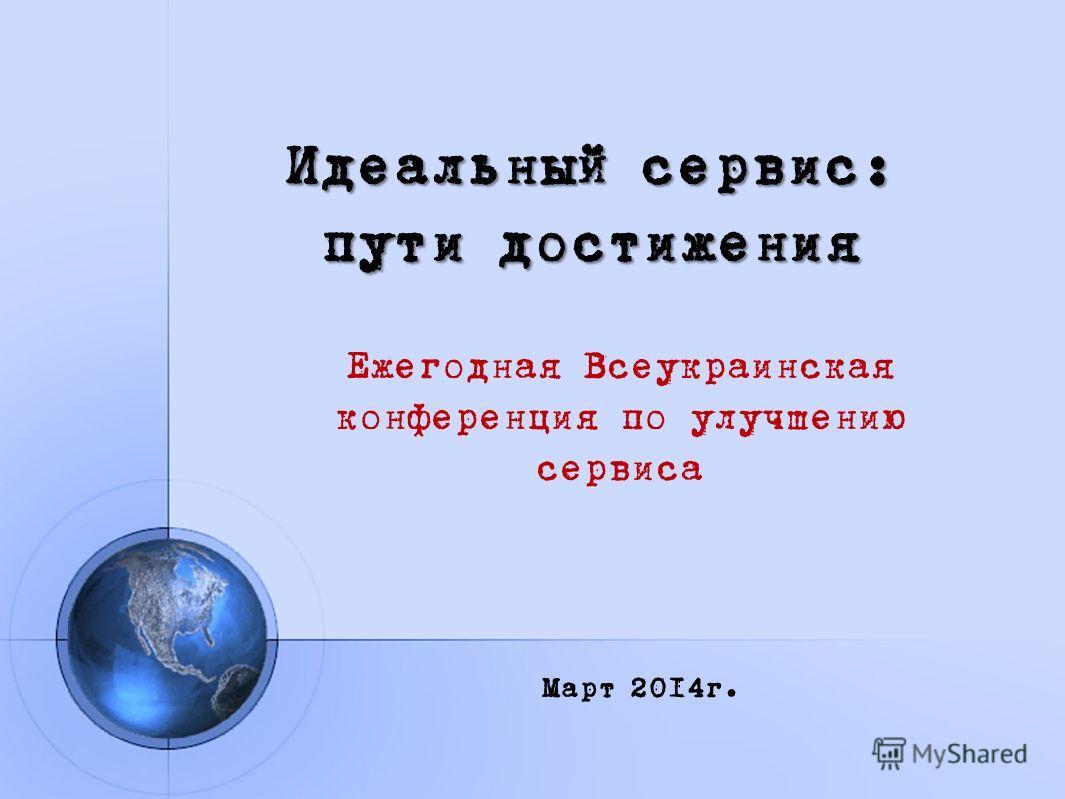 Идеальный сервис: пути достижения Ежегодная Всеукраинская конференция по улучшению сервиса Март 2014г.