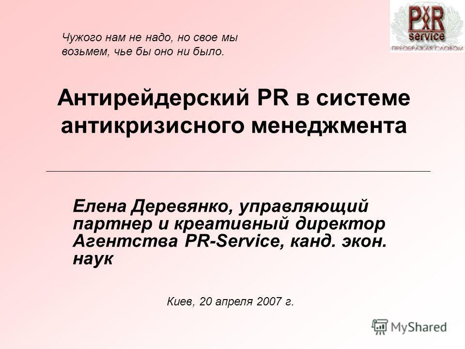 Антирейдерский PR в системе антикризисного менеджмента Елена Деревянко, управляющий партнер и креативный директор Агентства PR-Servicе, канд. экон. наук Киев, 20 апреля 2007 г. Чужого нам не надо, но свое мы возьмем, чье бы оно ни было.