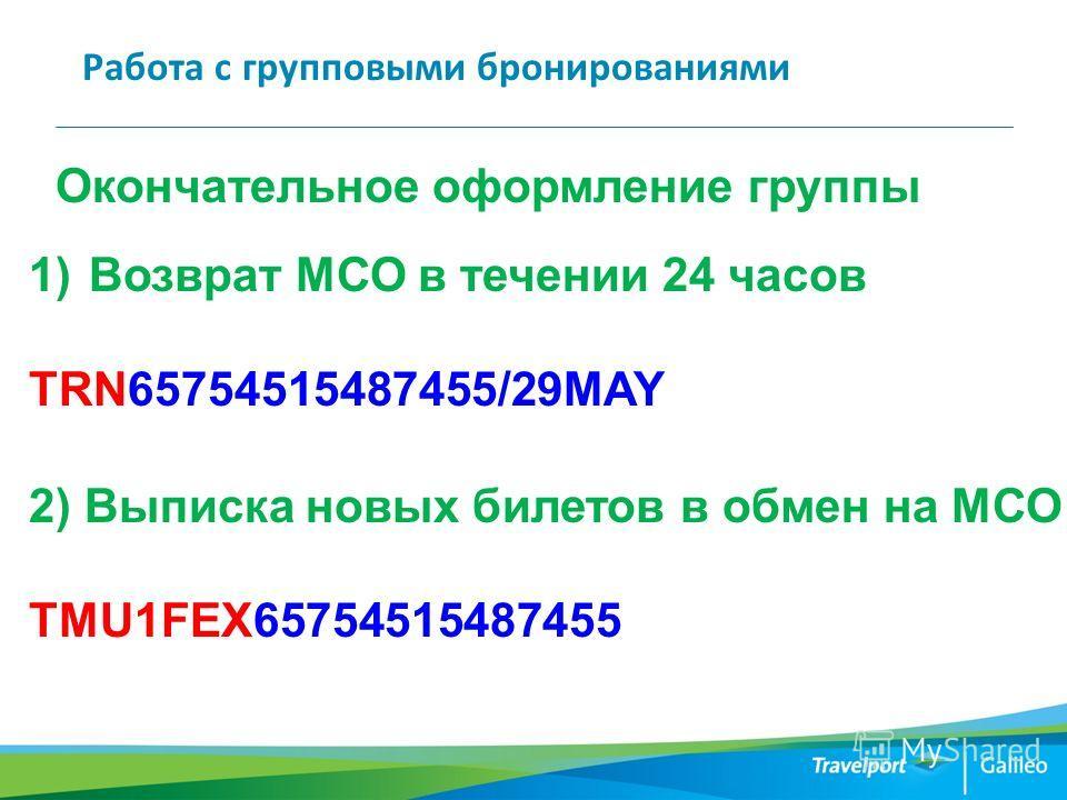 Работа с групповыми бронированиями Окончательное оформление группы 1)Возврат МСО в течении 24 часов TRN65754515487455/29MAY 2) Выписка новых билетов в обмен на МСО TMU1FEX65754515487455