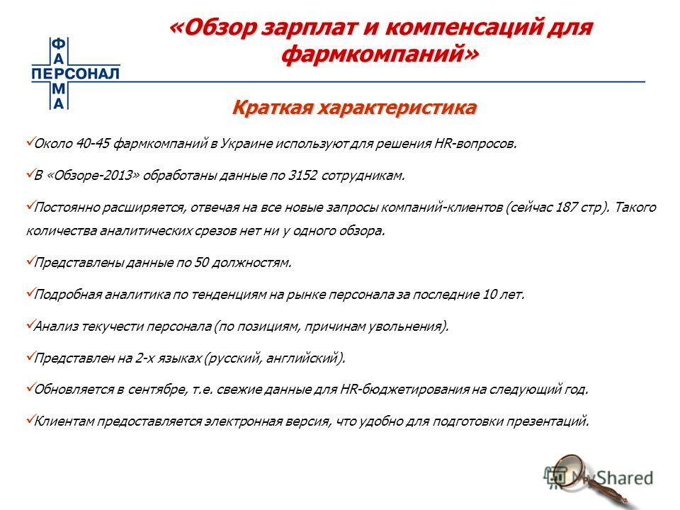 «Обзор зарплат и компенсаций для фармкомпаний» Около 40-45 фармкомпаний в Украине используют для решения HR-вопросов. В «Обзоре-2013» обработаны данные по 3152 сотрудникам. Постоянно расширяется, отвечая на все новые запросы компаний-клиентов (сейчас