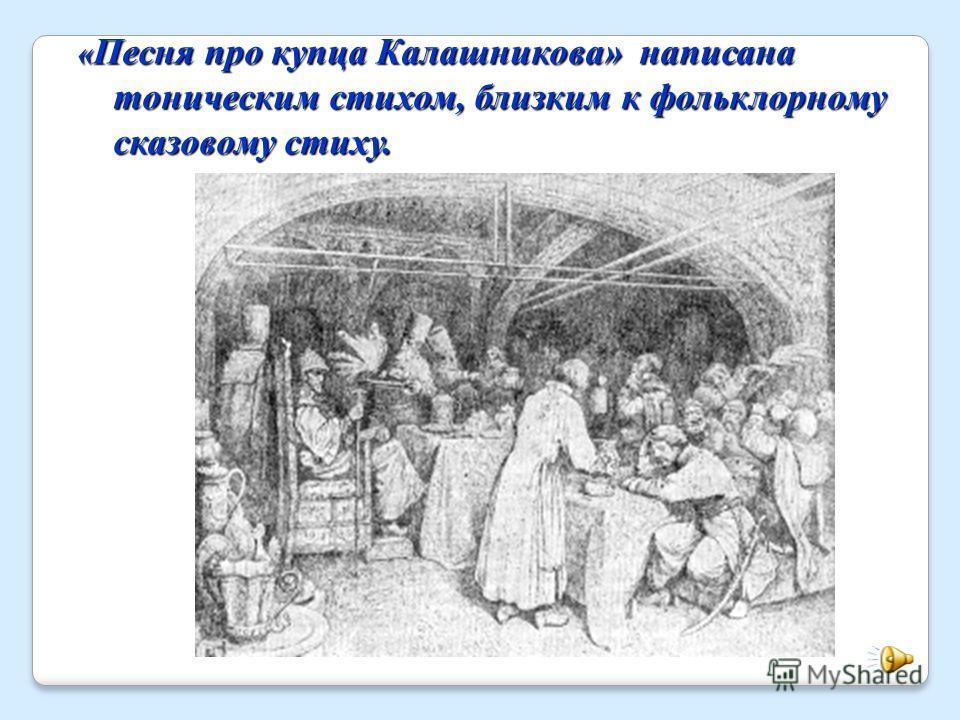 « Песня про купца Калашникова» написана тоническим стихом, близким к фольклорному сказовому стиху.