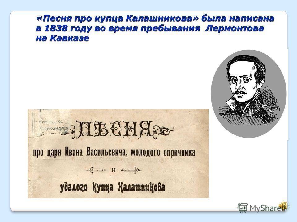 «Песня про купца Калашникова» была написана в 1838 году во время пребывания Лермонтова на Кавказе