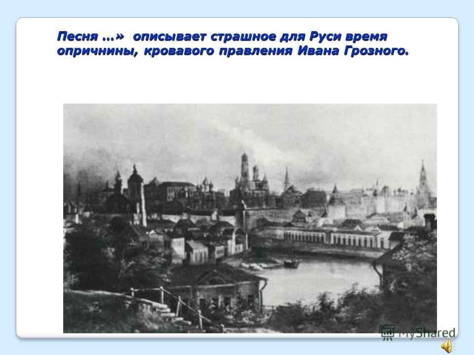 Песня …» описывает страшное для Руси время опричнины, кровавого правления Ивана Грозного.