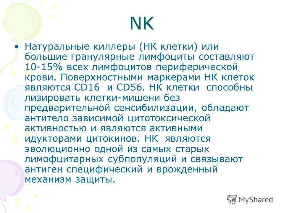 NK Натуральные киллеры (НК клетки) или большие гранулярные лимфоциты составляют 10-15% всех лимфоцитов периферической крови. Поверхностными маркерами НК клеток являются CD16 и CD56. НК клетки способны лизировать клетки-мишени без предварительной сенс
