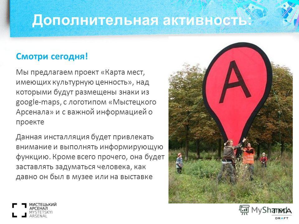 Дополнительная активность: Смотри сегодня! Мы предлагаем проект «Карта мест, имеющих культурную ценность», над которыми будут размещены знаки из google-maps, с логотипом «Мыстецкого Арсенала» и с важной информацией о проекте Данная инсталляция будет