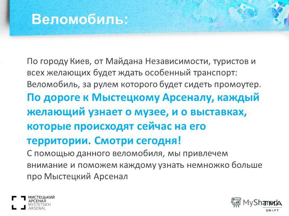 По городу Киев, от Майдана Независимости, туристов и всех желающих будет ждать особенный транспорт: Веломобиль, за рулем которого будет сидеть промоутер. По дороге к Мыстецкому Арсеналу, каждый желающий узнает о музее, и о выставках, которые происход