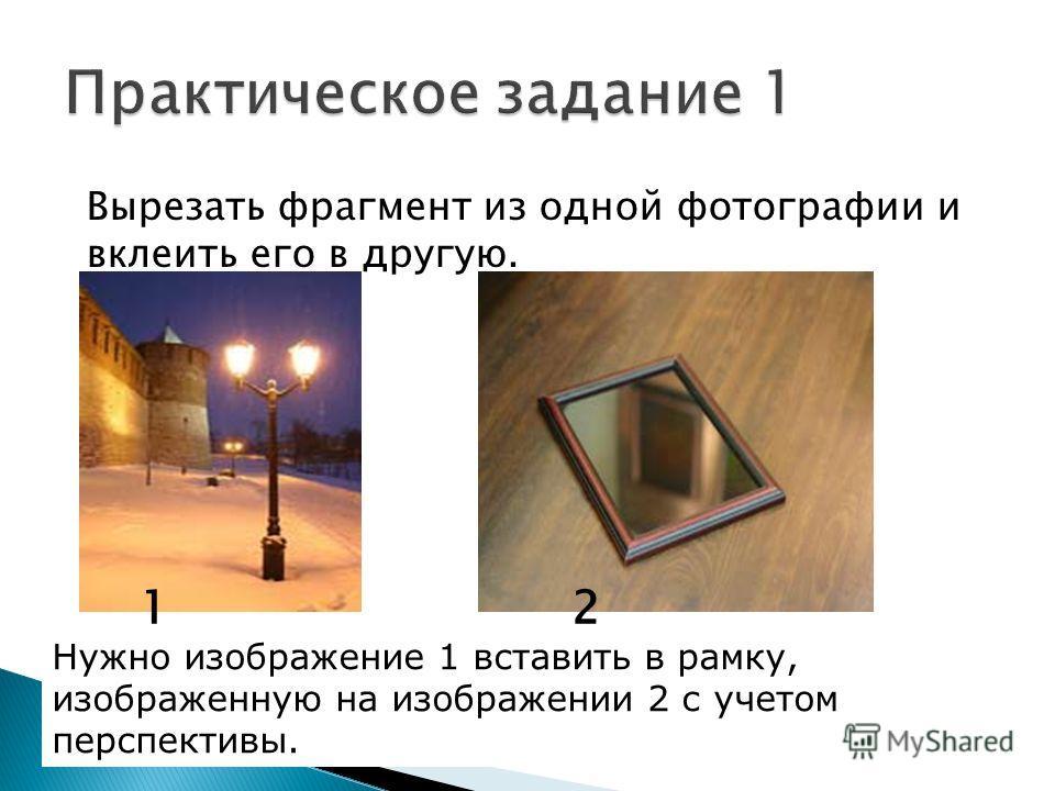 Вырезать фрагмент из одной фотографии и вклеить его в другую. 12 Нужно изображение 1 вставить в рамку, изображенную на изображении 2 с учетом перспективы.