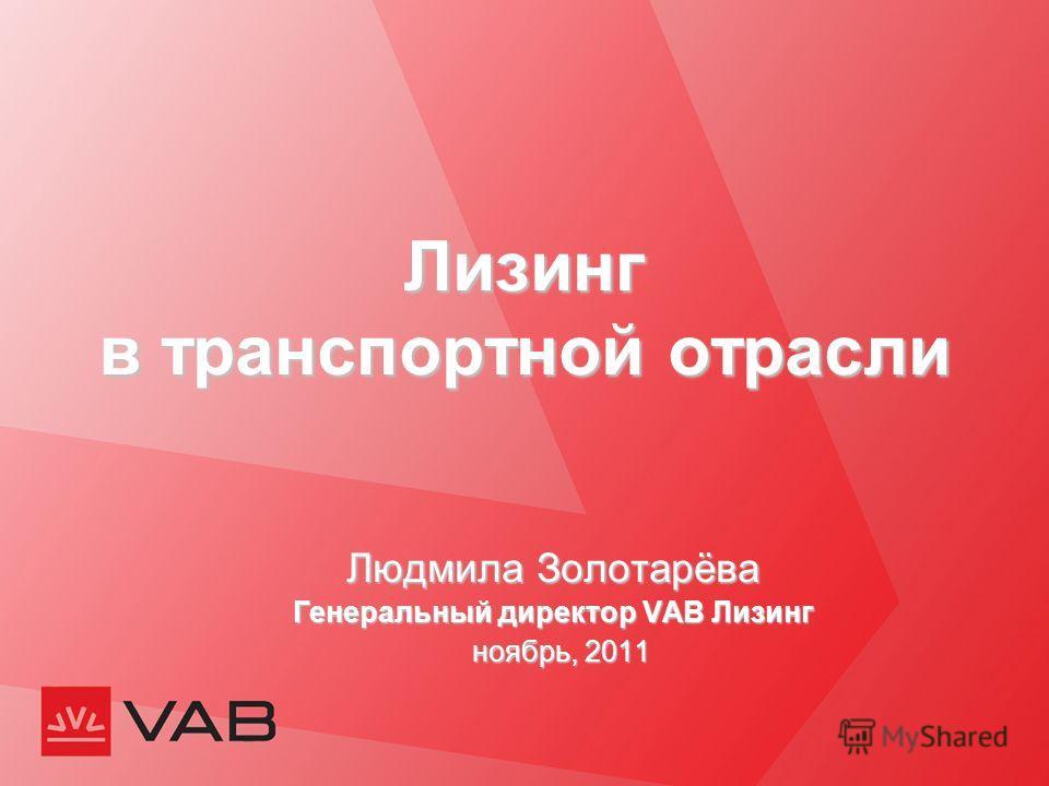 Лизинг в транспортной отрасли Людмила Золотарёва Генеральный директор VAB Лизинг ноябрь, 2011 ноябрь, 2011
