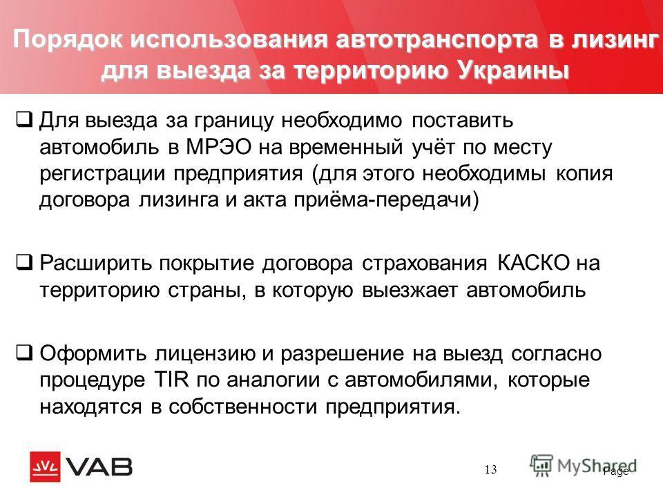 Page 13 Порядок использования автотранспорта в лизинг для выезда за территорию Украины Для выезда за границу необходимо поставить автомобиль в МРЭО на временный учёт по месту регистрации предприятия (для этого необходимы копия договора лизинга и акта