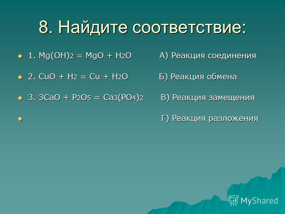 8. Найдите соответствие: 1. Мg(OH) 2 = MgO + H 2 O A) Реакция соединения 1. Мg(OH) 2 = MgO + H 2 O A) Реакция соединения 2. CuO + H 2 = Cu + H 2 O Б) Реакция обмена 2. CuO + H 2 = Cu + H 2 O Б) Реакция обмена 3. 3CaO + P 2 O 5 = Ca 3 (PO 4 ) 2 В) Реа